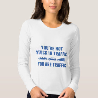 You're Not Stuck In Traffic. You Are Traffic. Shirts