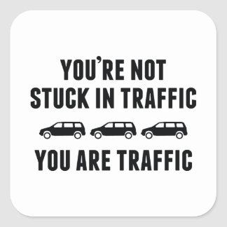 You're Not Stuck In Traffic. You Are Traffic. Square Sticker