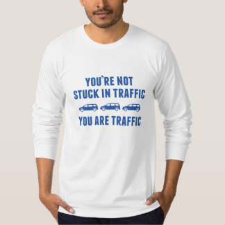 You're Not Stuck In Traffic. You Are Traffic. Tshirts