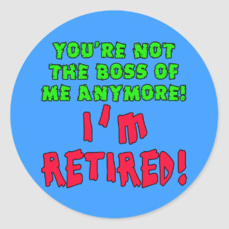 You're Not the Boss of Me Anymore - I'm Retired Classic Round Sticker