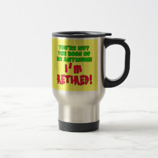 You're Not the Boss of Me Anymore - I'm Retired Travel Mug