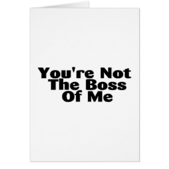 You're Not The Boss Of Me Card