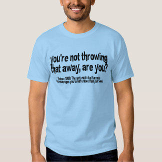 You're not throwing that away, are you? t-shirt