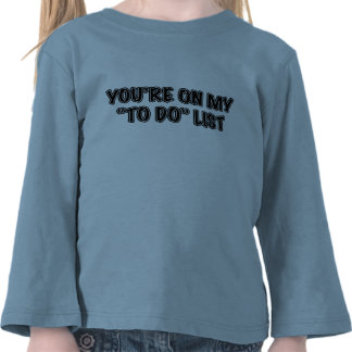 You're On My To Do List T Shirts