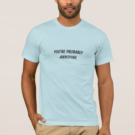 You're Probably Annoying T-Shirt