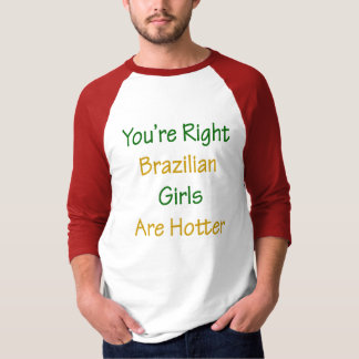 You're Right Brazilian Girls Are Hotter T-Shirt