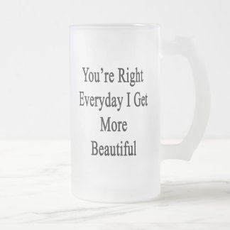 You're Right Everyday I Get More Beautiful Frosted Glass Beer Mug