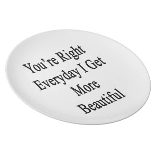You're Right Everyday I Get More Beautiful Melamine Plate