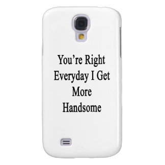 You're Right Everyday I Get More Handsome Samsung S4 Case