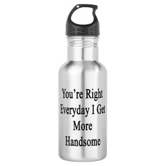 You're Right Everyday I Get More Handsome Stainless Steel Water Bottle