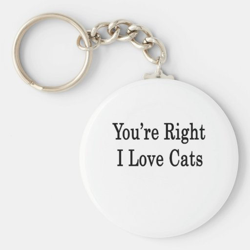 You're Right I Love Cats Basic Round Button Keychain