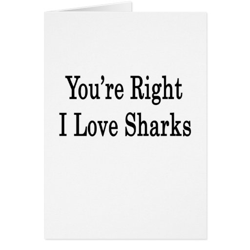 You're Right I Love Sharks Greeting Card