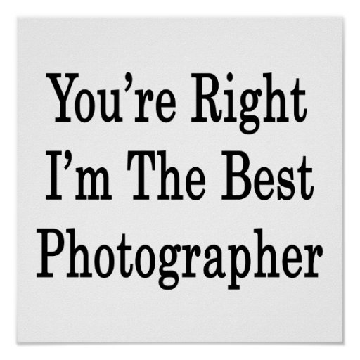 You're Right I'm The Best Photographer Poster