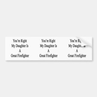 You're Right My Daughter Is A Great Firefighter Bumper Stickers