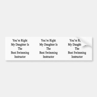 You're Right My Daughter Is The Best Swimming Inst Car Bumper Sticker