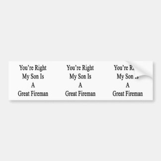 You're Right My Son Is A Great Fireman Bumper Stickers