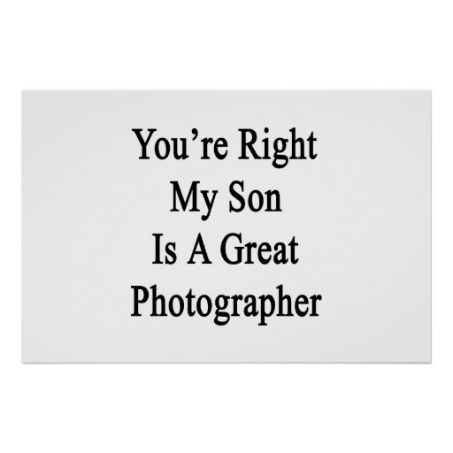 You're Right My Son Is A Great Photographer Print