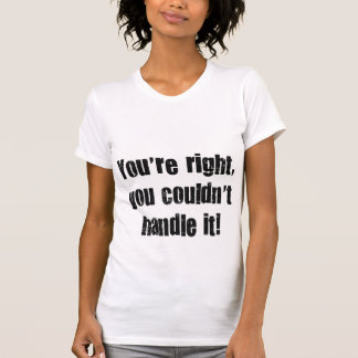 You're right, you couldn' t handle it! t shirts