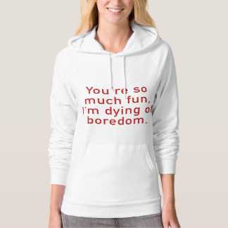 You're So Much Fun, I'm Dying Of Boredom. Hoodie