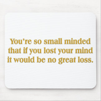 You're so small minded (no great loss) mouse pad