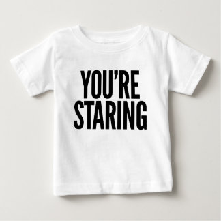 You're staring. baby T-Shirt