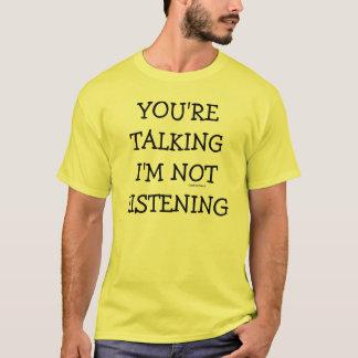 YOU'RE TALKING I'M NOT LISTENING T-Shirt