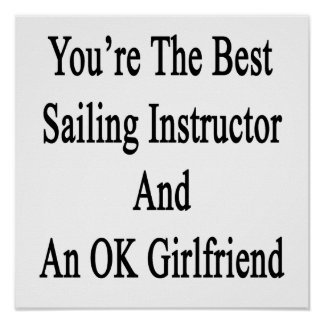 You're The Best Sailing Instructor And An OK Girlf Poster