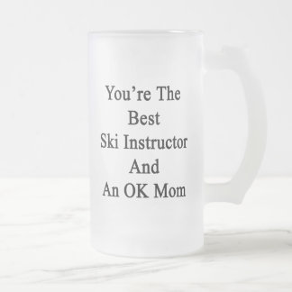 You're The Best Ski Instructor And An OK Mom 16 Oz Frosted Glass Beer Mug