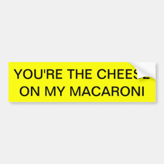YOU'RE THE CHEESE ON MY MACARONI BUMPER STICKER