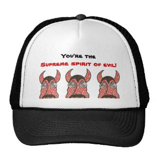 You're the supreme spirit of evil! trucker hats