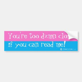 You're too close if you can read me_bumper sticker bumper sticker