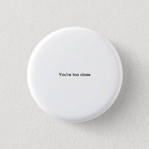 Youre too close small font funny pinback button