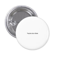 You're Too Close Small Font Funny Pinback Button at Zazzle