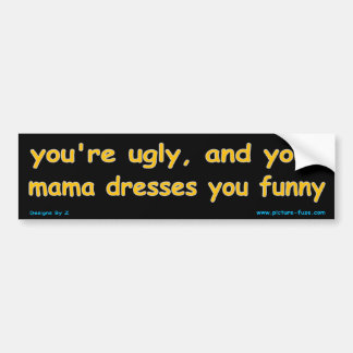 You're ugly and your mama dresses you funny bumper stickers