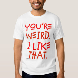 You're Weird. I Like That. Tee Shirt