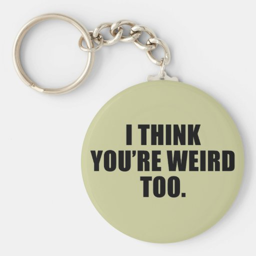 You're Weird Too Keychain