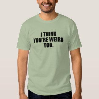 You're Weird Too Shirts