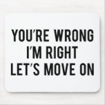 You're Wrong. I'm Right. Let's Move On. Mouse Pad