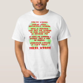 You're wrong.  You're very definitely wrong. T-Shirt