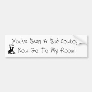You've Been A Bad Cowboy....Now Go To ... Bumper Stickers