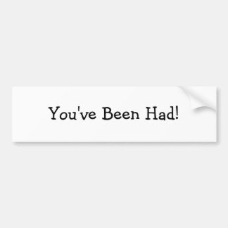 You've Been Had! Car Bumper Sticker