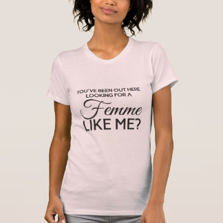 You've been out here looking for a femme like me? T-Shirt