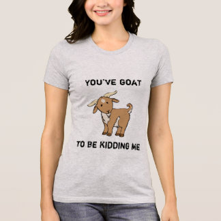 You've goat to be kidding me shirt
