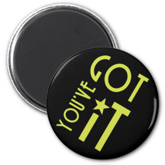 You've Got It 2 Inch Round Magnet