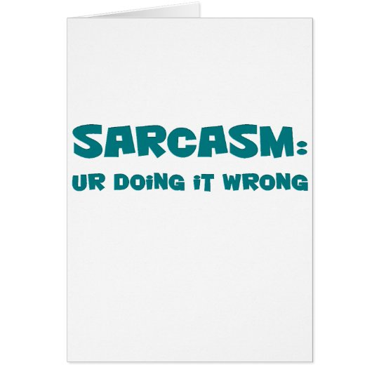 You've got sarcasm all wrong card