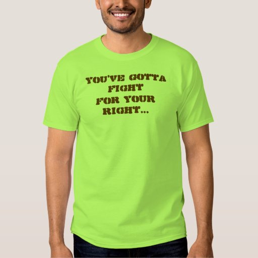 You've Gotta Fight, For Your Right... T Shirt