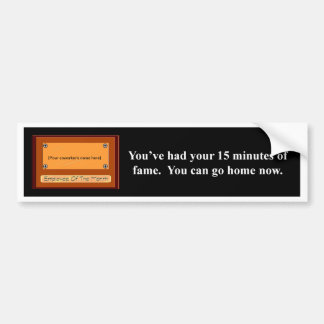 youve-had-your-15-minutes-of-fame-you-can-go-home car bumper sticker