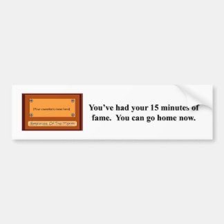 youve-had-your-15-minutes-of-fame-you-can-go-home bumper stickers