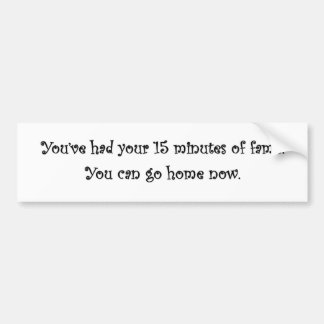 youve-had-your-15-minutes-of-fame-you-can-go-home bumper sticker