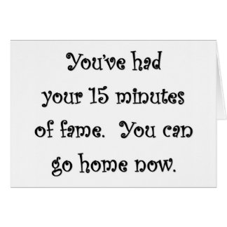 youve-had-your-15-minutes-of-fame-you-can-go-home greeting card